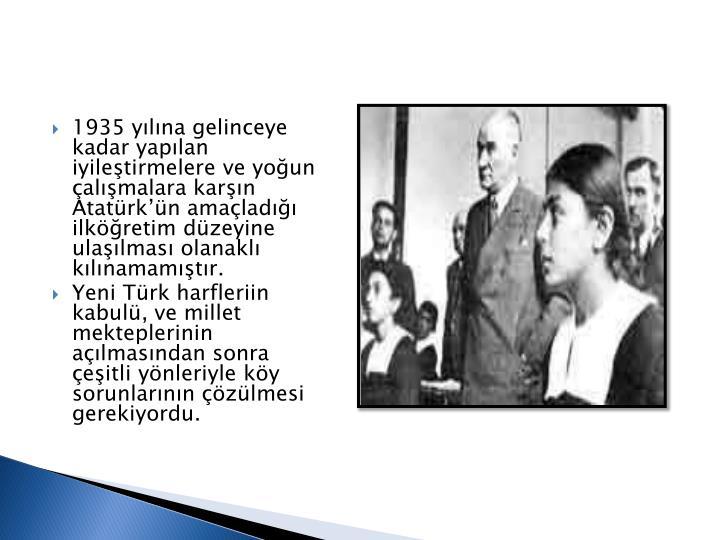 1935 ylna gelinceye  kadar yaplan iyiletirmelere ve youn almalara karn Atatrkn amalad ilkretim dzeyine ulalmas olanakl klnamamtr.