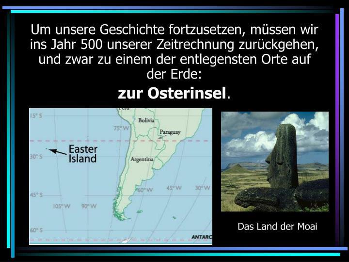 Um unsere Geschichte fortzusetzen, müssen wir ins Jahr 500 unserer Zeitrechnung zurückgehen, und zwar zu einem der entlegensten Orte auf der Erde: