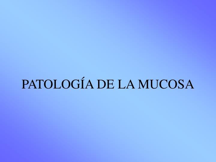 PATOLOGÍA DE LA MUCOSA