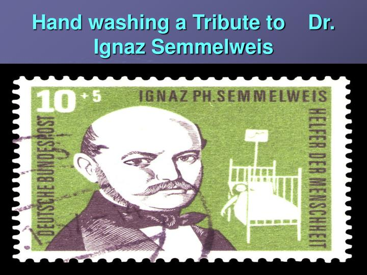 Hand washing a Tribute to    Dr. Ignaz Semmelweis