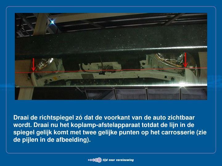Draai de richtspiegel zó dat de voorkant van de auto zichtbaar wordt. Draai nu het koplamp-afstelapparaat totdat de lijn in de spiegel gelijk komt met twee gelijke punten op het carrosserie (zie de pijlen in de afbeelding).