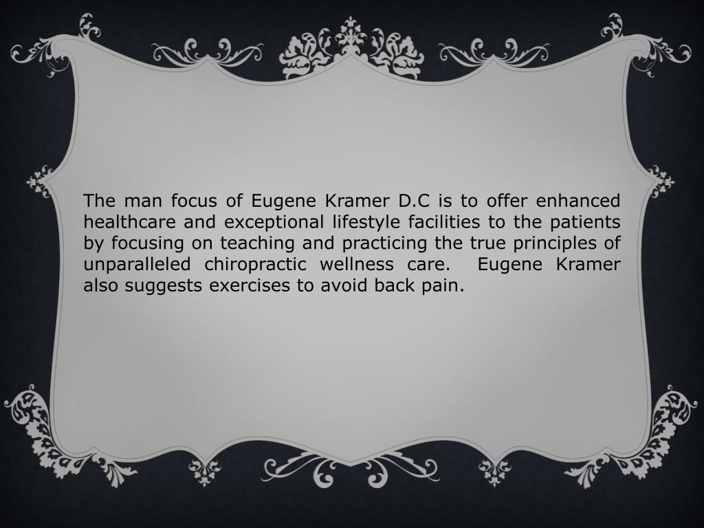 The man focus of Eugene Kramer D.C is to offer enhanced healthcare and exceptional lifestyle facilities to the patients by focusing on teaching and practicing the true principles of unparalleled chiropractic wellness care.  Eugene Kramer also suggests exercises to avoid back pain.