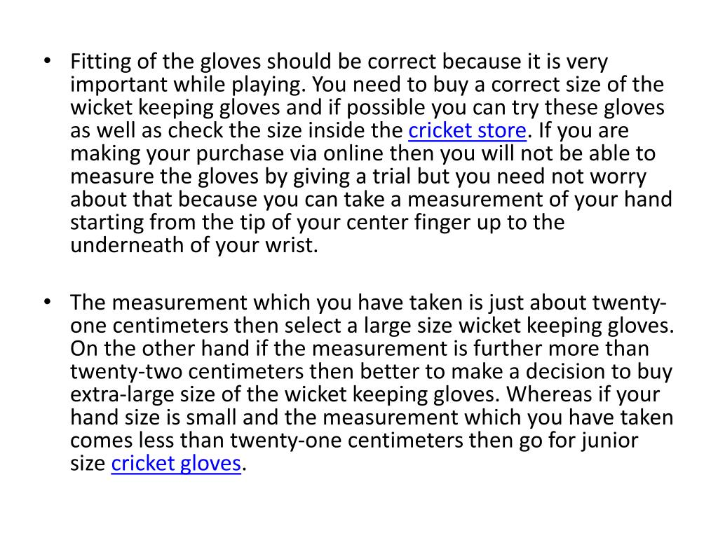 Fitting of the gloves should be correct because it is very important while playing. You need to buy a correct size of the wicket keeping gloves and if possible you can try these gloves as well as check the size inside the