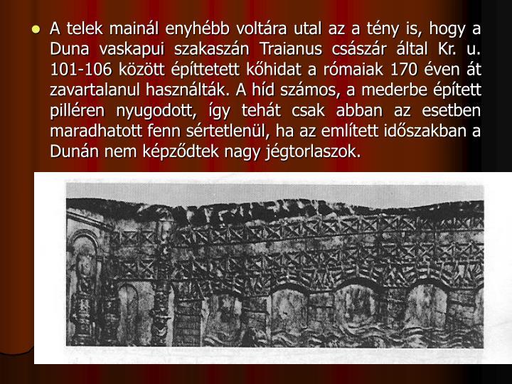 A telek mainl enyhbb voltra utal az a tny is, hogy a Duna vaskapui szakaszn Traianus csszr ltal Kr. u. 101-106 kztt pttetett khidat a rmaiak 170 ven t zavartalanul hasznltk. A hd szmos, a mederbe ptett pillren nyugodott, gy teht csak abban az esetben maradhatott fenn srtetlenl, ha az emltett idszakban a Dunn nem kpzdtek nagy jgtorlaszok.