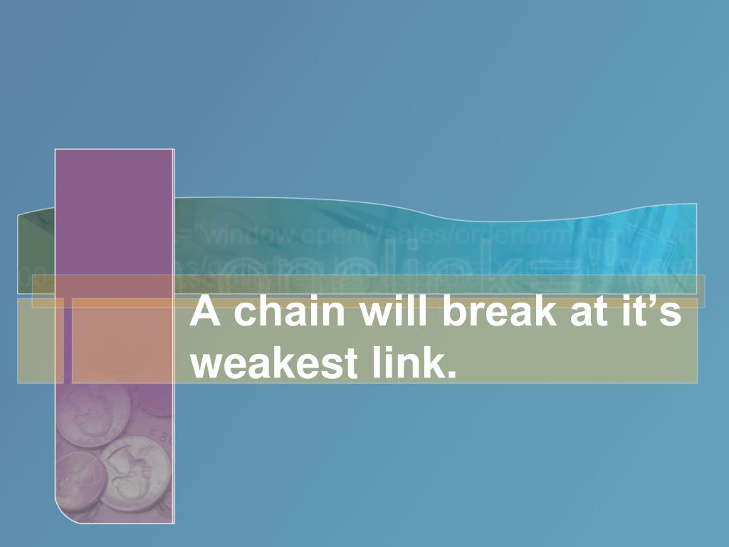A chain will break at it's weakest link.
