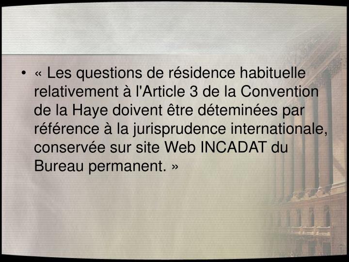 «Les questions de résidence habituelle relativement à l'Article 3 de la Convention de la Haye doivent être déteminées par référence à la jurisprudence internationale, conservée sur site Web INCADAT du Bureau permanent.»