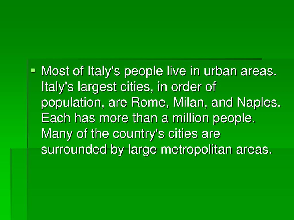 Most of Italy's people live in urban areas. Italy's largest cities, in order of population, are Rome, Milan, and Naples. Each has more than a million people. Many of the country's cities are surrounded by large metropolitan areas.