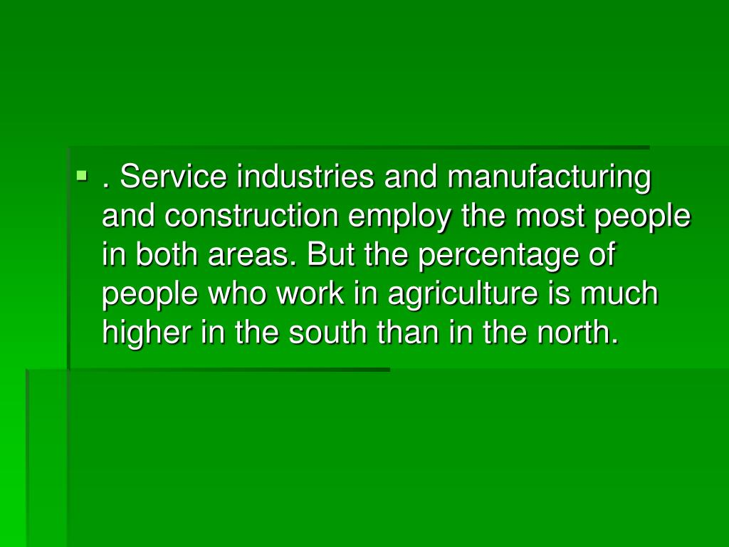 . Service industries and manufacturing and construction employ the most people in both areas. But the percentage of people who work in agriculture is much higher in the south than in the north.