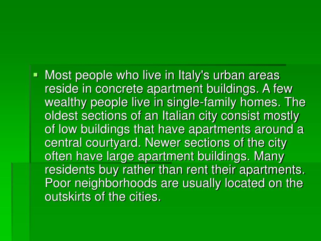Most people who live in Italy's urban areas reside in concrete apartment buildings. A few wealthy people live in single-family homes. The oldest sections of an Italian city consist mostly of low buildings that have apartments around a central courtyard. Newer sections of the city often have large apartment buildings. Many residents buy rather than rent their apartments. Poor neighborhoods are usually located on the outskirts of the cities.