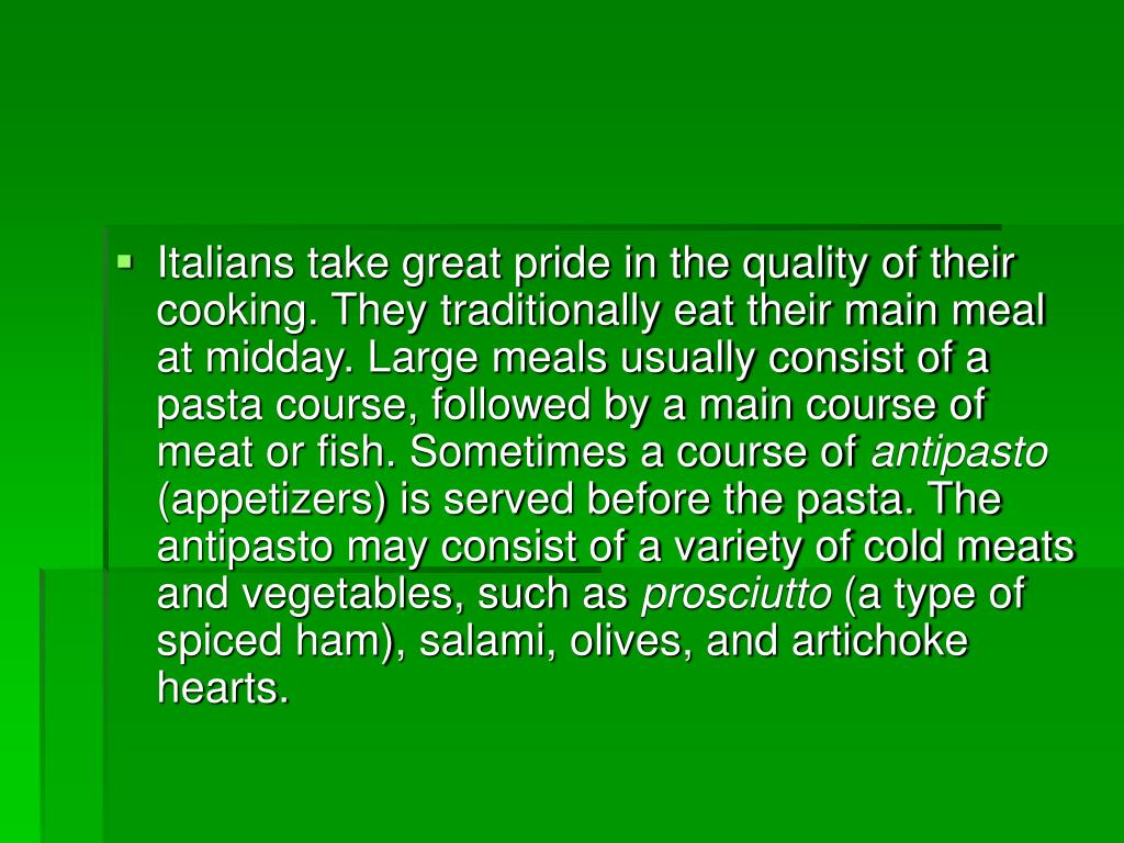Italians take great pride in the quality of their cooking. They traditionally eat their main meal at midday. Large meals usually consist of a pasta course, followed by a main course of meat or fish. Sometimes a course of