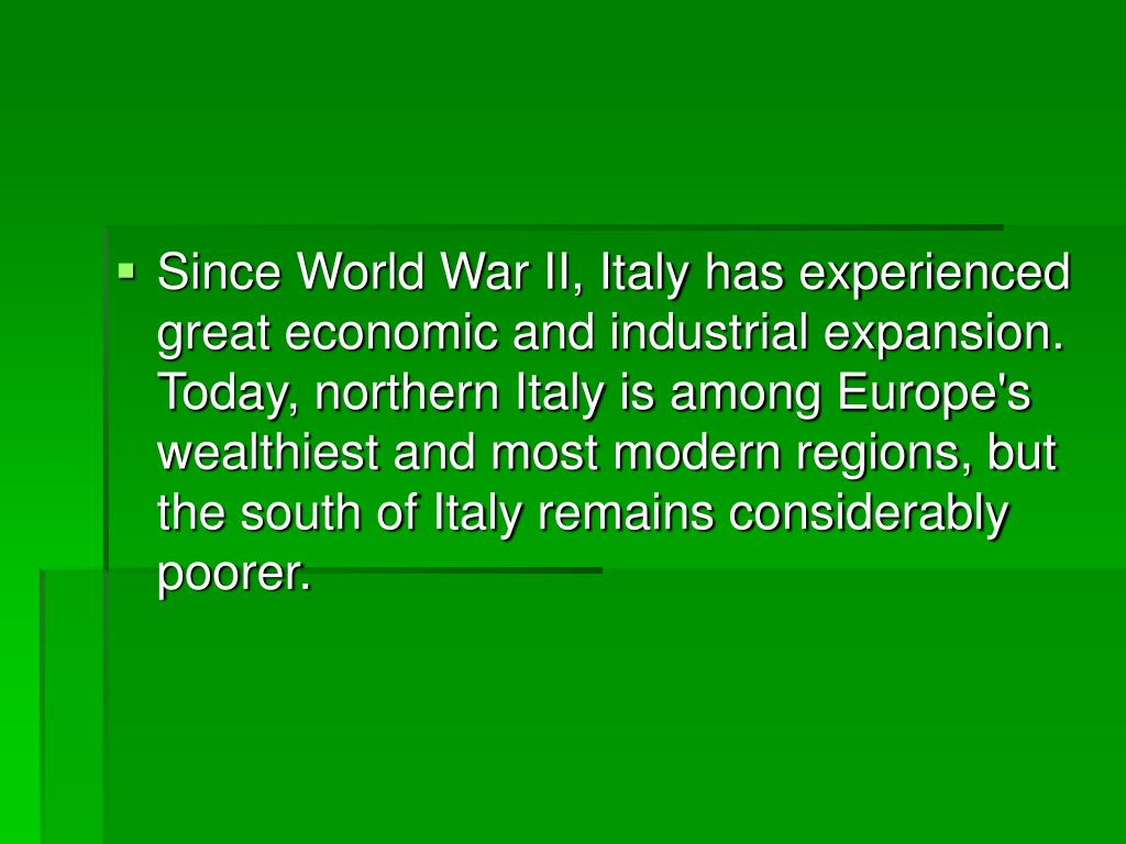 Since World War II, Italy has experienced great economic and industrial expansion. Today, northern Italy is among Europe's wealthiest and most modern regions, but the south of Italy remains considerably poorer.