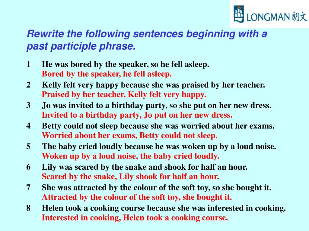 Rewrite the following sentences beginning with a past participle phrase.