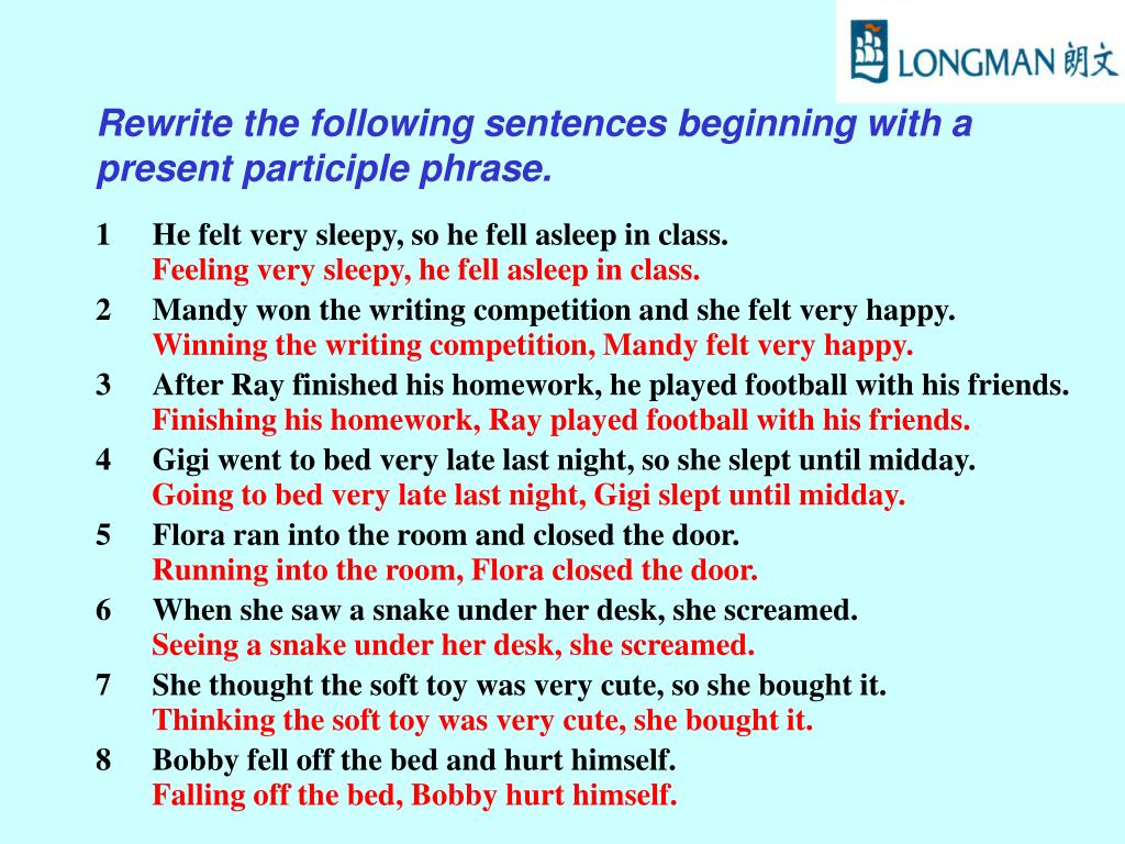 Rewrite the following sentences beginning with a present participle phrase.