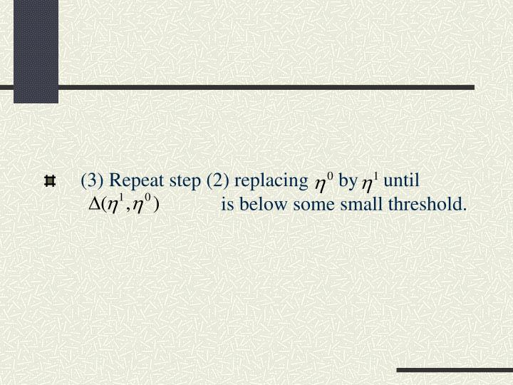 (3) Repeat step (2) replacing      by     until             		               is below some small threshold.