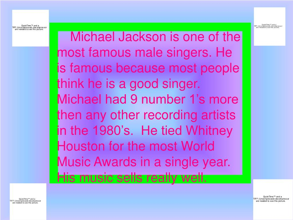 Michael Jackson is one of the most famous male singers. He is famous because most people think he is a good singer.   Michael had 9 number 1's more then any other recording artists in the 1980's.  He tied Whitney Houston for the most World Music Awards in a single year.  His music sells really well.