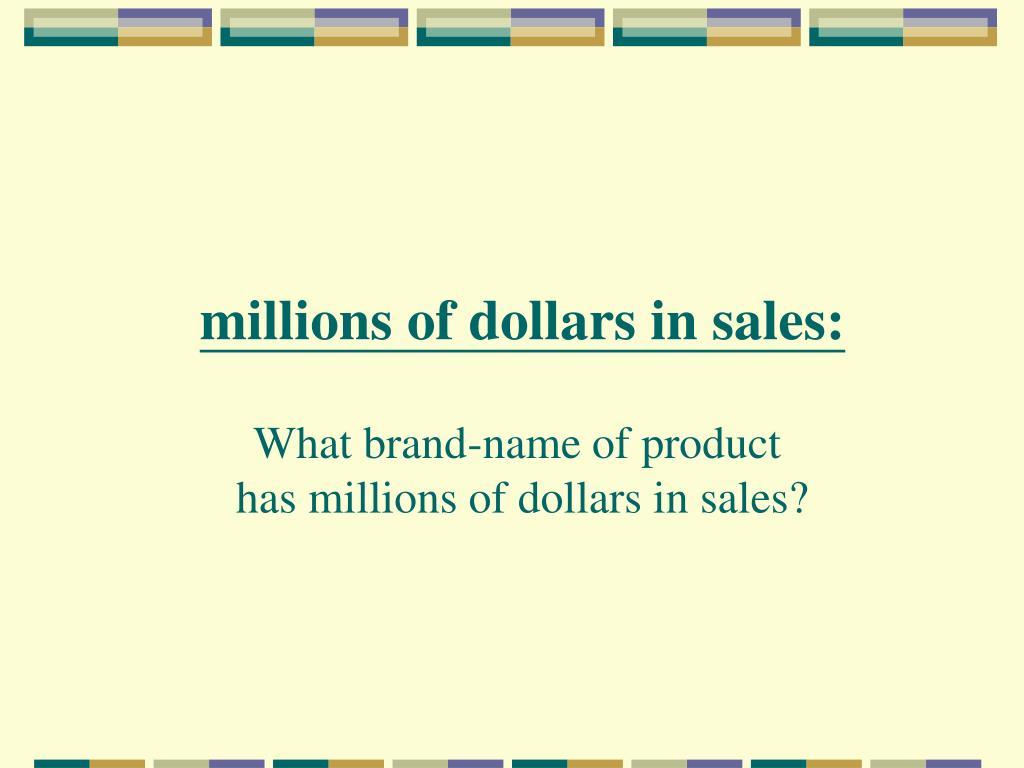 millions of dollars in sales:
