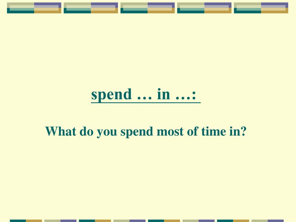 spend … in …: