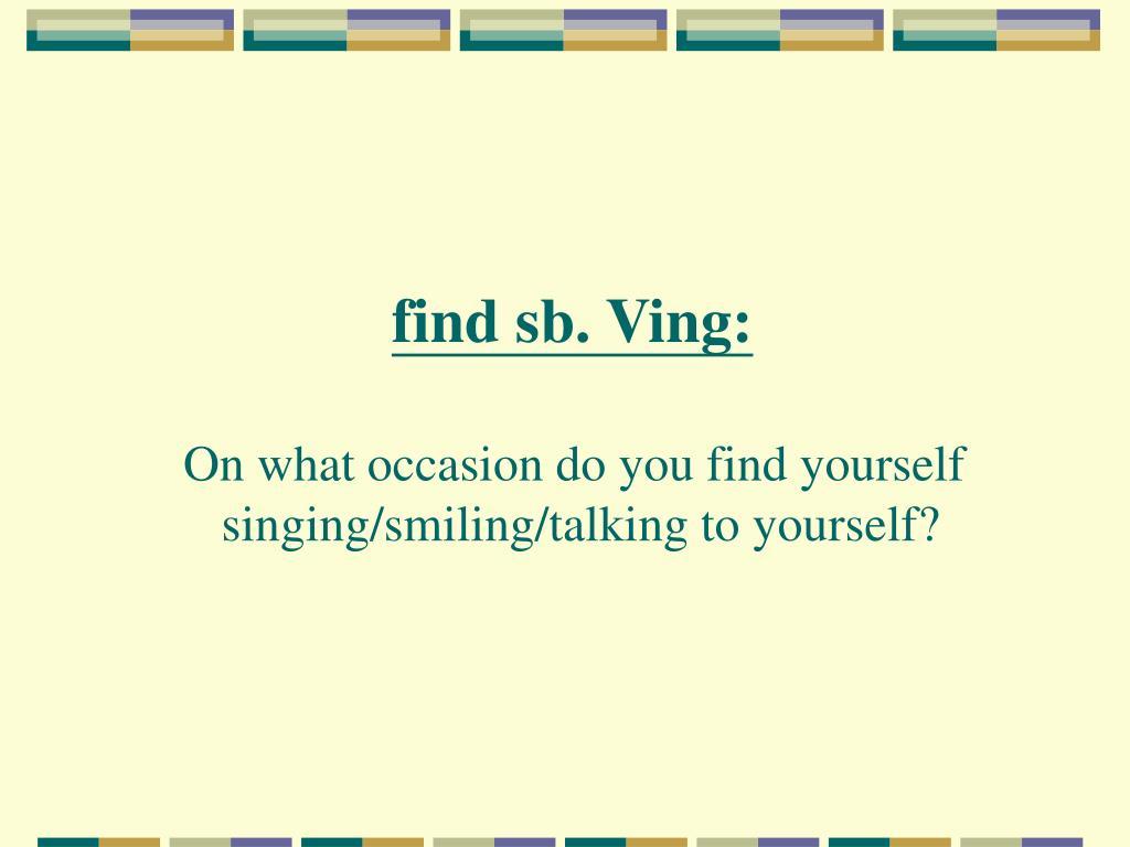 find sb. Ving: