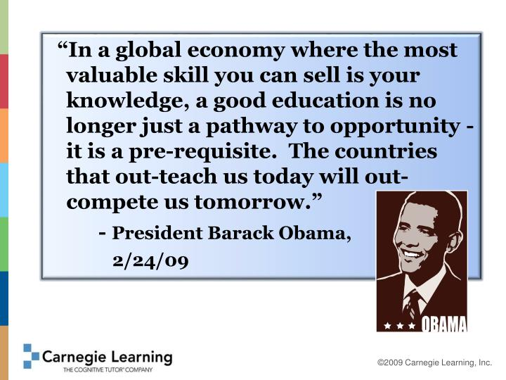"""In a global economy where the most valuable skill you can sell is your knowledge, a good education is no longer just a pathway to opportunity - it is a pre-requisite.  The countries that out-teach us today will out-compete us tomorrow."""