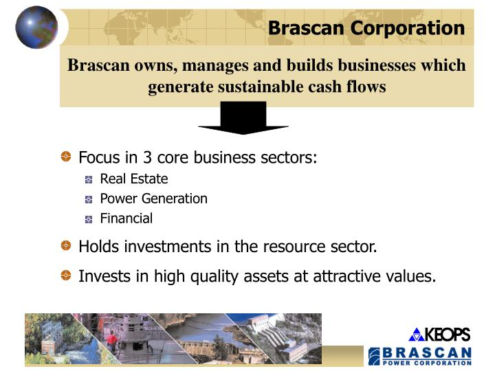 Brascan owns, manages and builds businesses which generate sustainable cash flows