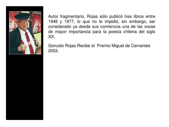 Autor fragmentario, Rojas slo public tres libros entre 1948 y 1977, lo que no le impidi, sin embargo, ser considerado ya desde sus comienzos una de las voces de mayor importancia para la poesa chilena del siglo XX.