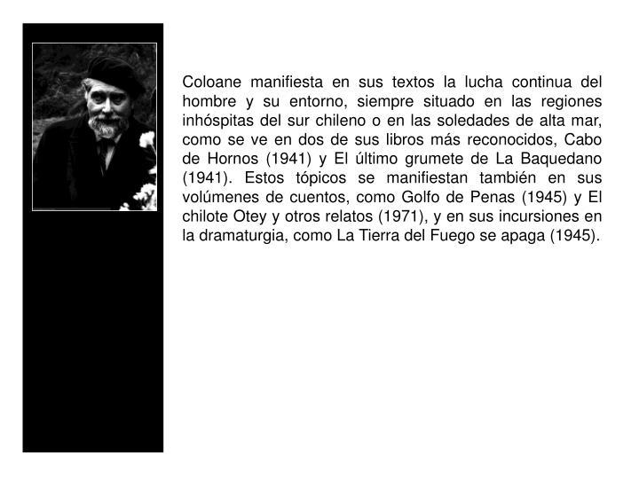 Coloane manifiesta en sus textos la lucha continua del hombre y su entorno, siempre situado en las regiones inhspitas del sur chileno o en las soledades de alta mar, como se ve en dos de sus libros ms reconocidos, Cabo de Hornos (1941) y El ltimo grumete de La Baquedano (1941). Estos tpicos se manifiestan tambin en sus volmenes de cuentos, como Golfo de Penas (1945) y El chilote Otey y otros relatos (1971), y en sus incursiones en la dramaturgia, como La Tierra del Fuego se apaga (1945).