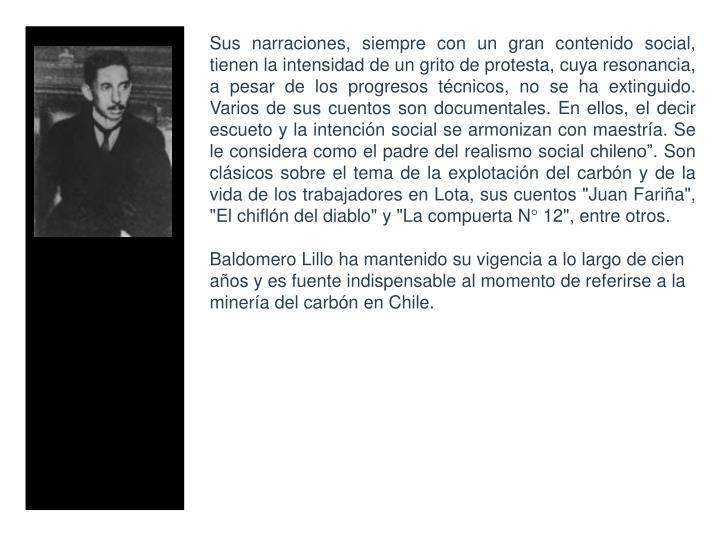 """Sus narraciones, siempre con un gran contenido social, tienen la intensidad de un grito de protesta, cuya resonancia, a pesar de los progresos tcnicos, no se ha extinguido. Varios de sus cuentos son documentales. En ellos, el decir escueto y la intencin social se armonizan con maestra. Se le considera como el padre del realismo social chileno. Son clsicos sobre el tema de la explotacin del carbn y de la vida de los trabajadores en Lota, sus cuentos """"Juan Faria"""", """"El chifln del diablo"""" y """"La compuerta N 12"""", entre otros."""