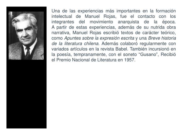 Una de las experiencias ms importantes en la formacin intelectual de Manuel Rojas, fue el contacto con los integrantes del movimiento anarquista de la poca.
