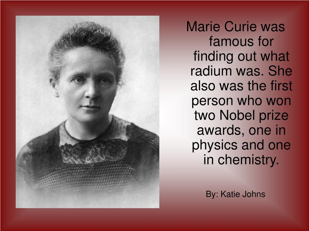 Marie Curie was famous for finding out what radium was. She also was the first person who won two Nobel prize awards, one in physics and one in chemistry.