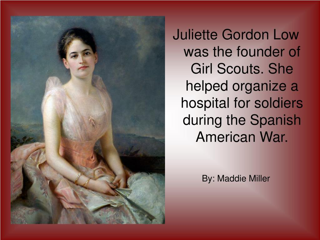Juliette Gordon Low was the founder of Girl Scouts. She  helped organize a hospital for soldiers during the Spanish American War.