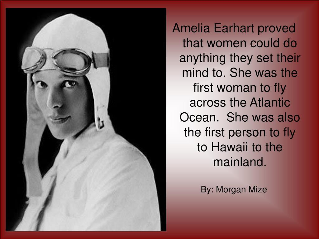 Amelia Earhart proved that women could do anything they set their mind to. She was the first woman to fly across the Atlantic Ocean.  She was also the first person to fly to Hawaii to the mainland.