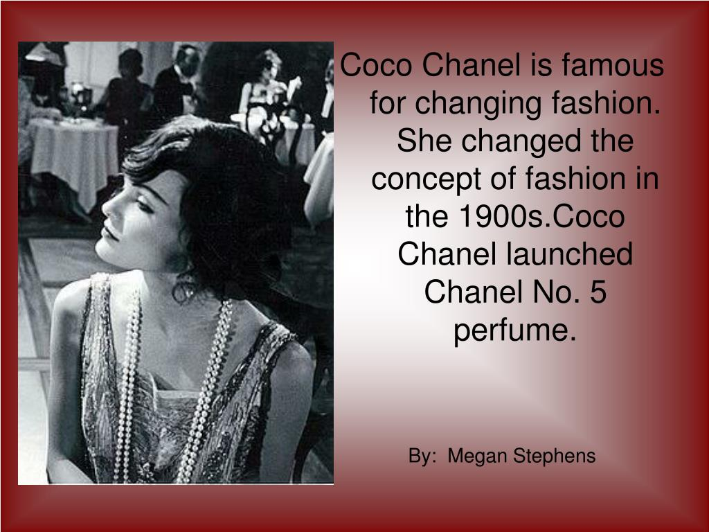 Coco Chanel is famous for changing fashion. She changed the concept of fashion in the 1900s.Coco  Chanel launched Chanel No. 5 perfume.