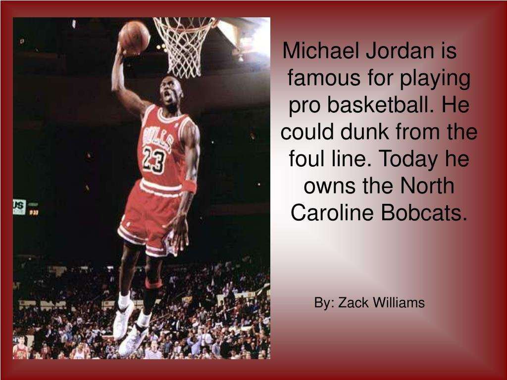 Michael Jordan is famous for playing pro basketball. He could dunk from the foul line. Today he owns the North Caroline Bobcats.