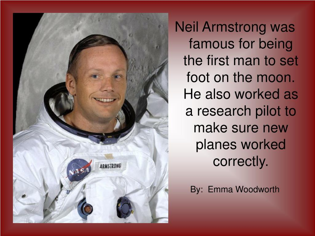 Neil Armstrong was famous for being the first man to set foot on the moon. He also worked as a research pilot to make sure new planes worked correctly.