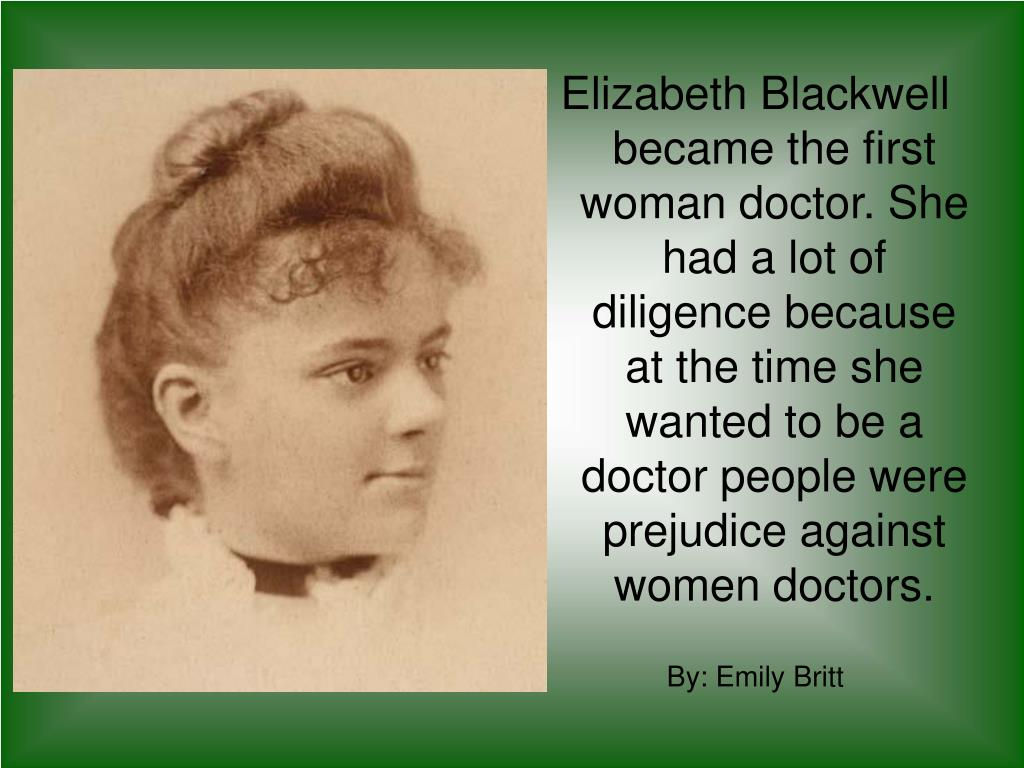Elizabeth Blackwell became the first woman doctor. She had a lot of diligence because at the time she wanted to be a doctor people were prejudice against women doctors.