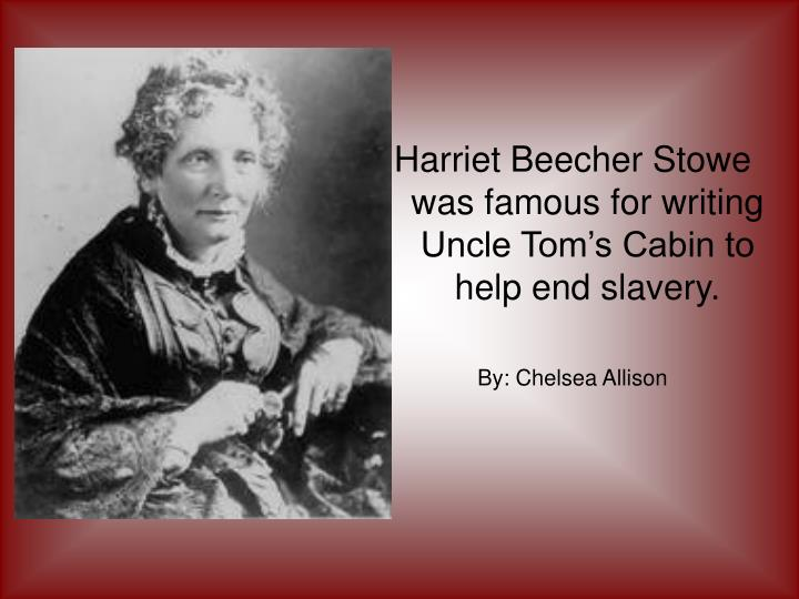 Harriet Beecher Stowe was famous for writing Uncle Tom's Cabin to help end slavery.