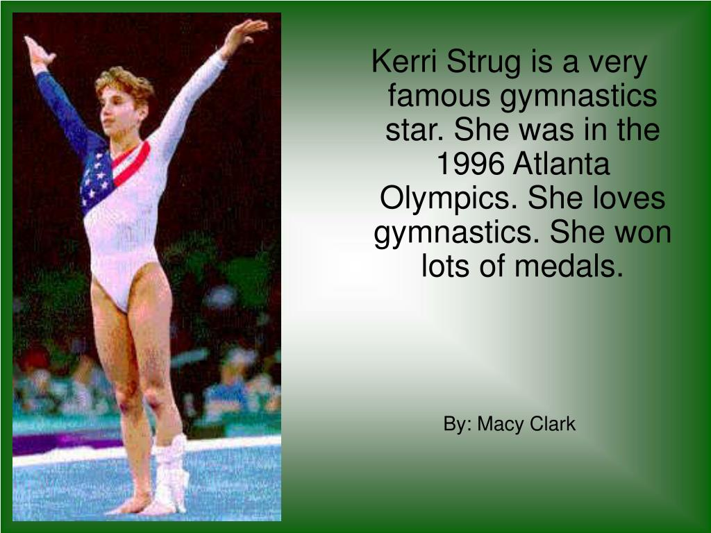 Kerri Strug is a very famous gymnastics star. She was in the 1996 Atlanta Olympics. She loves  gymnastics. She won lots of medals.