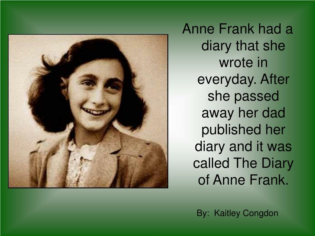 Anne Frank had a diary that she wrote in everyday. After she passed away her dad published her diary and it was called The Diary of Anne Frank.