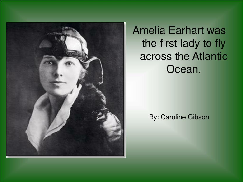 Amelia Earhart was the first lady to fly across the Atlantic Ocean.