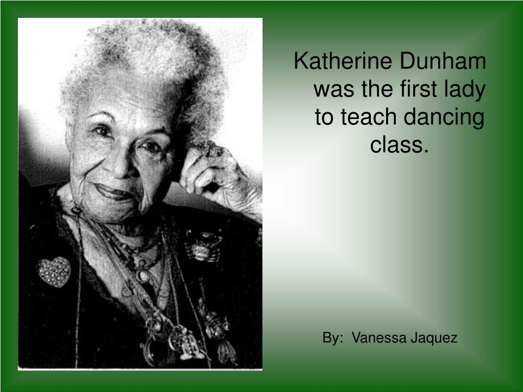 Katherine Dunham was the first lady to teach dancing class.
