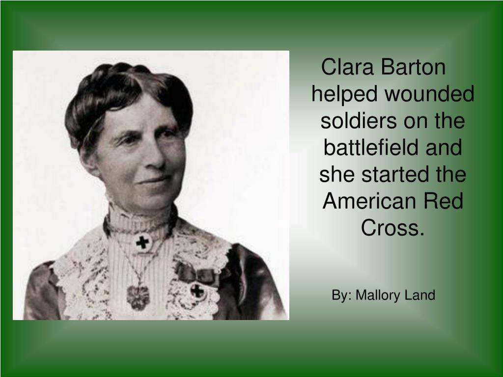 Clara Barton helped wounded soldiers on the battlefield and she started the American Red Cross.