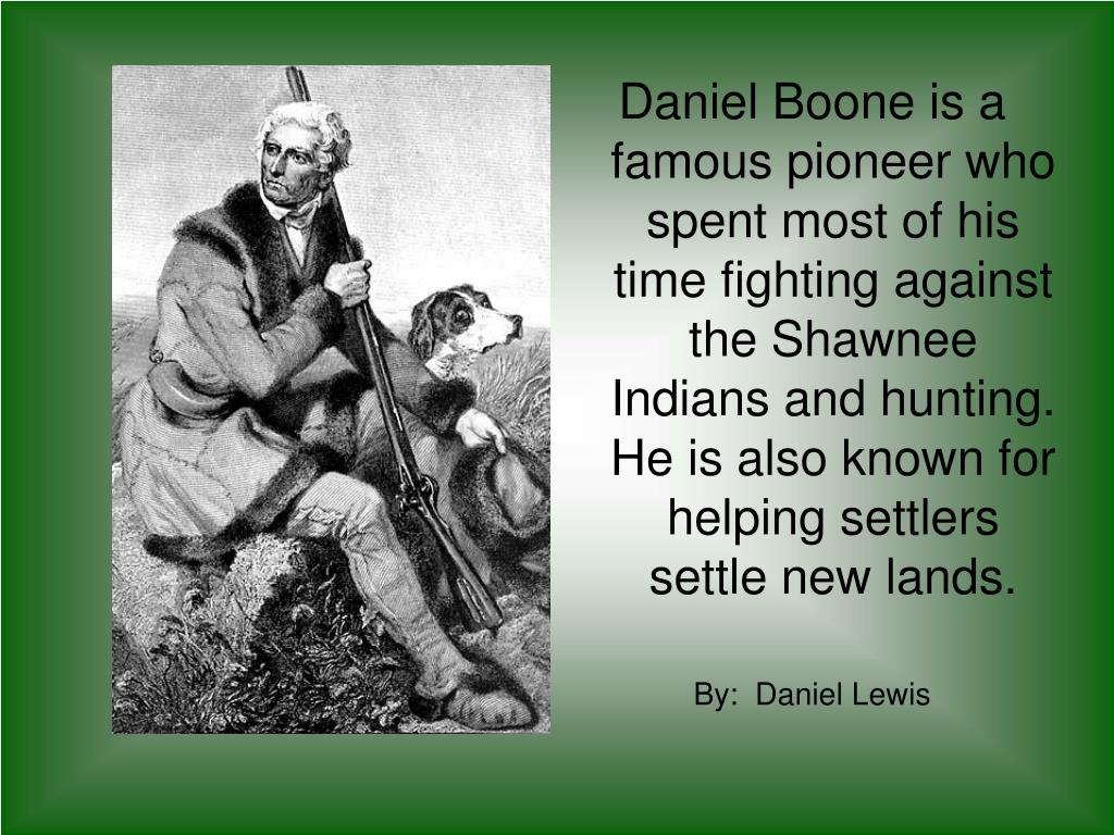 Daniel Boone is a famous pioneer who spent most of his time fighting against the Shawnee Indians and hunting. He is also known for helping settlers settle new lands.