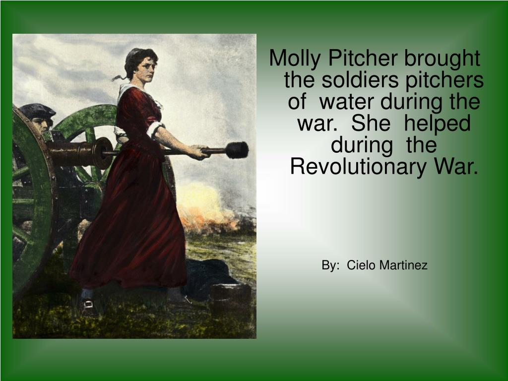 Molly Pitcher brought  the soldiers pitchers  of  water during the war.  She  helped during  the Revolutionary War.