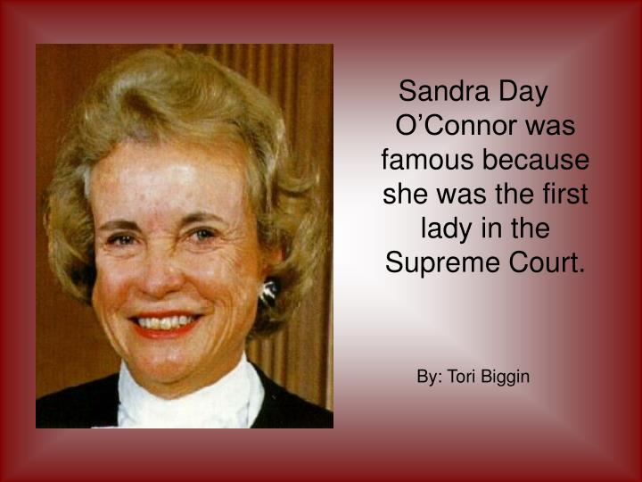 Sandra Day O'Connor was famous because she was the first lady in the Supreme Court.