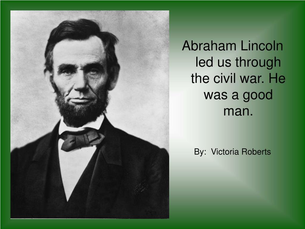 Abraham Lincoln led us through the civil war. He was a good man.
