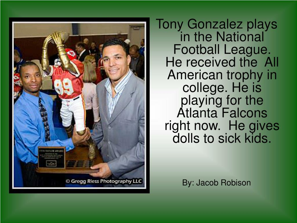 Tony Gonzalez plays in the National Football League.  He received the  All American trophy in college. He is playing for the Atlanta Falcons right now.  He gives dolls to sick kids.
