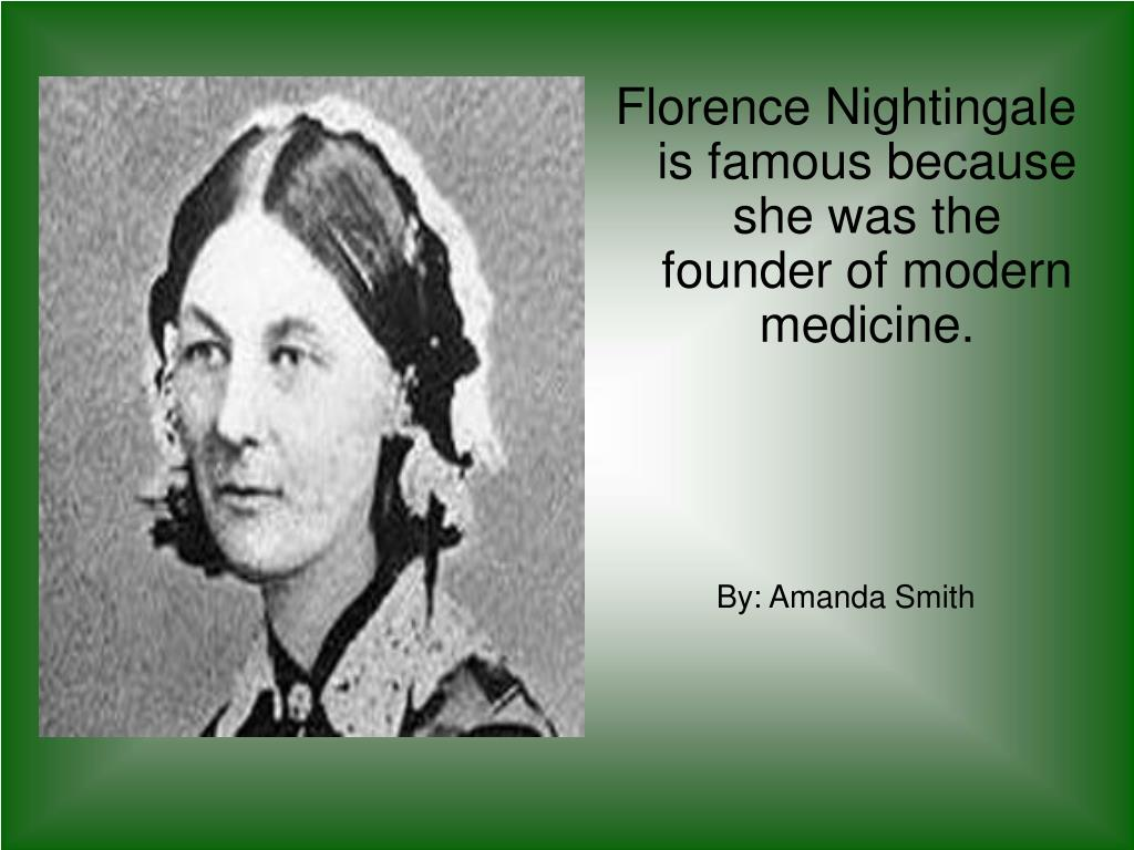 Florence Nightingale is famous because she was the founder of modern   medicine.