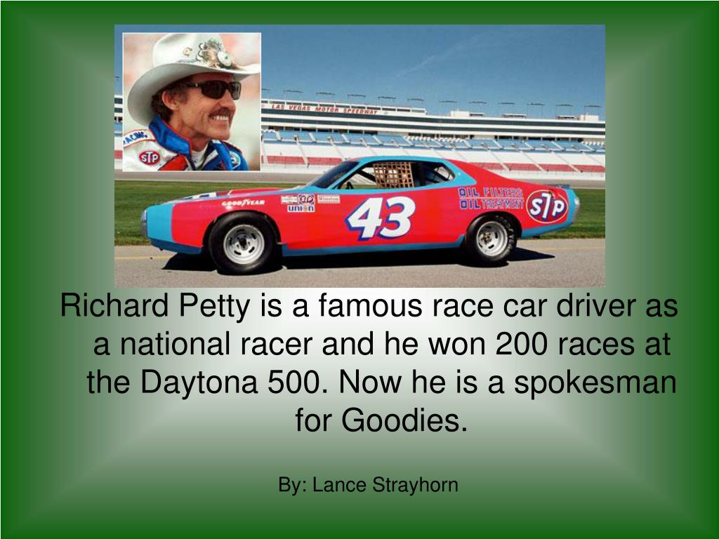 Richard Petty is a famous race car driver as a national racer and he won 200 races at the Daytona 500. Now he is a spokesman for Goodies.