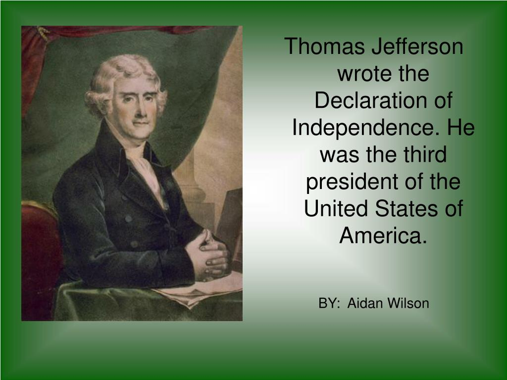 Thomas Jefferson wrote the Declaration of Independence. He was the third president of the United States of America.