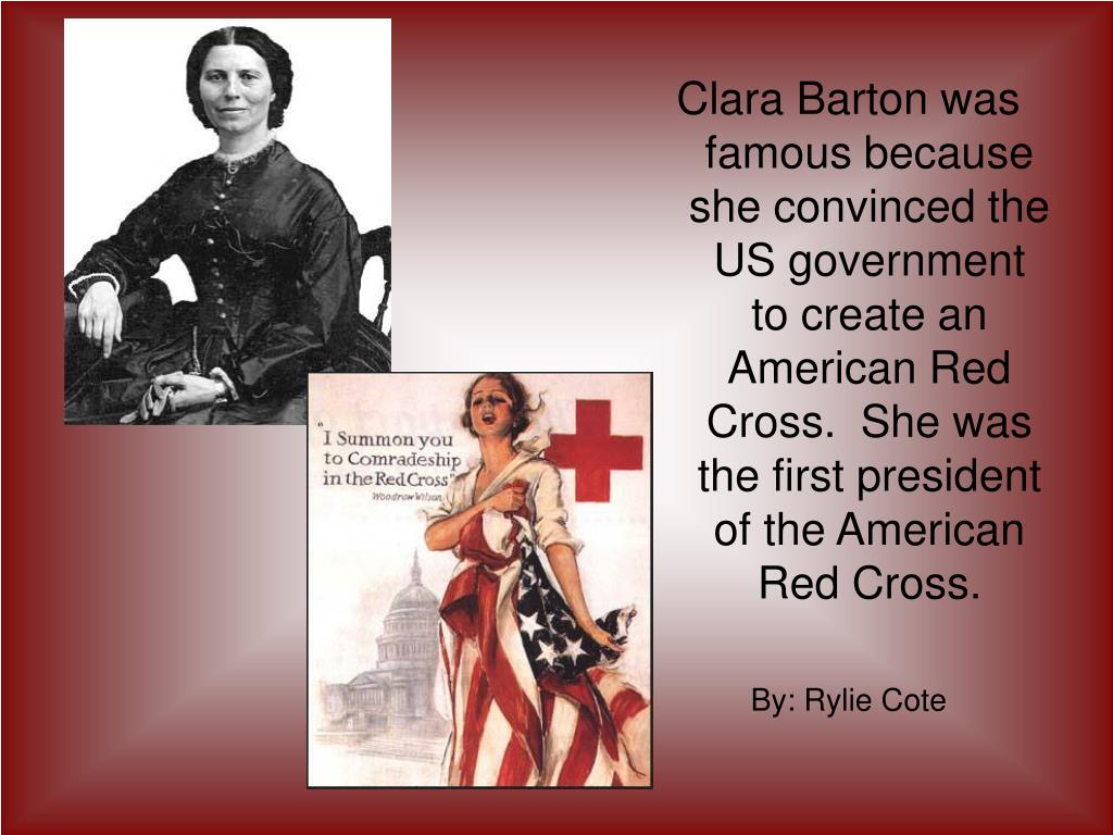 Clara Barton was famous because  she convinced the US government  to create an American Red Cross.  She was the first president of the American Red Cross.